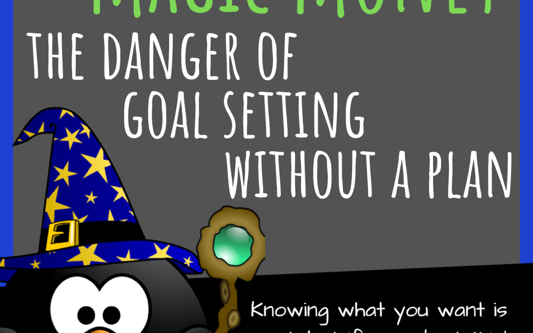 Magic Time and Magic Money: The Danger of Goal Setting Without a Plan
